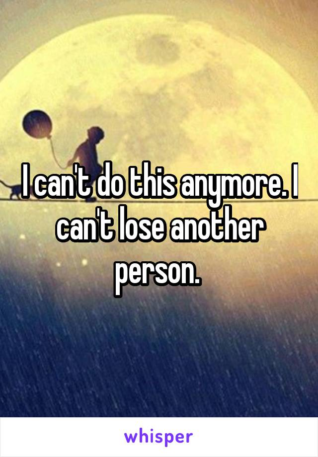 I can't do this anymore. I can't lose another person.