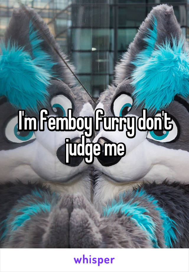 I'm femboy furry don't judge me