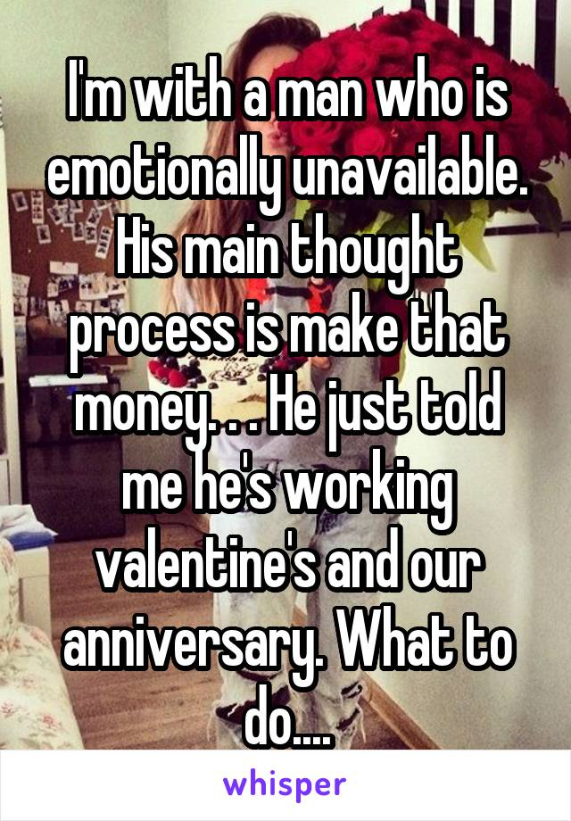 I'm with a man who is emotionally unavailable. His main thought process is make that money. . . He just told me he's working valentine's and our anniversary. What to do....