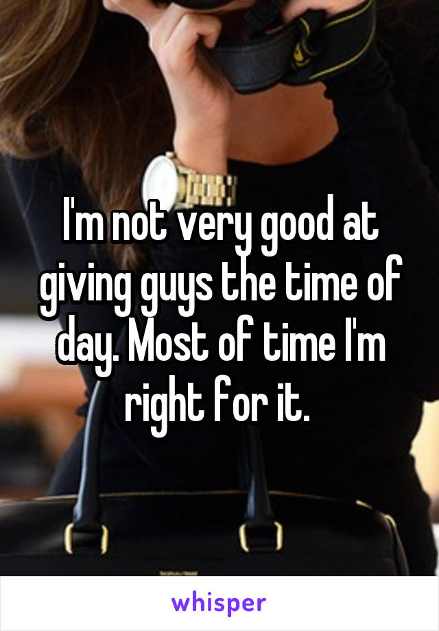 I'm not very good at giving guys the time of day. Most of time I'm right for it.