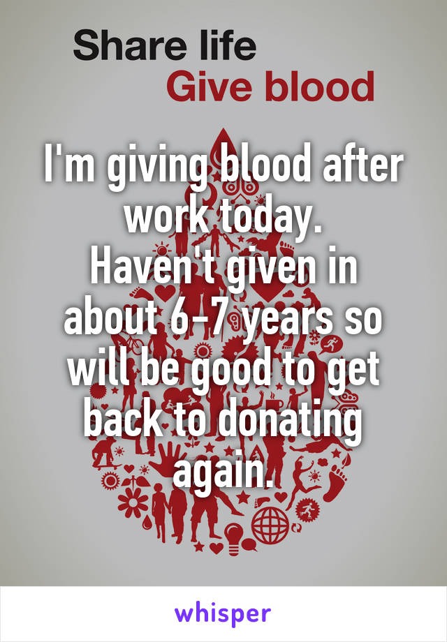 I'm giving blood after work today. Haven't given in about 6-7 years so will be good to get back to donating again.