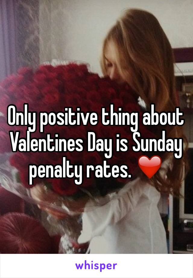 Only positive thing about Valentines Day is Sunday penalty rates. ❤️