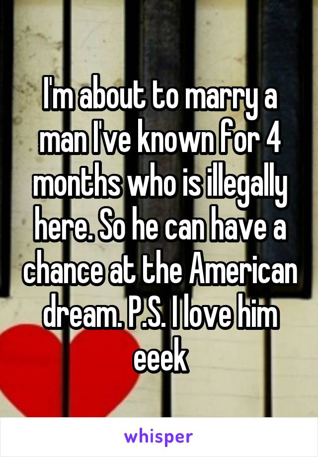 I'm about to marry a man I've known for 4 months who is illegally here. So he can have a chance at the American dream. P.S. I love him eeek