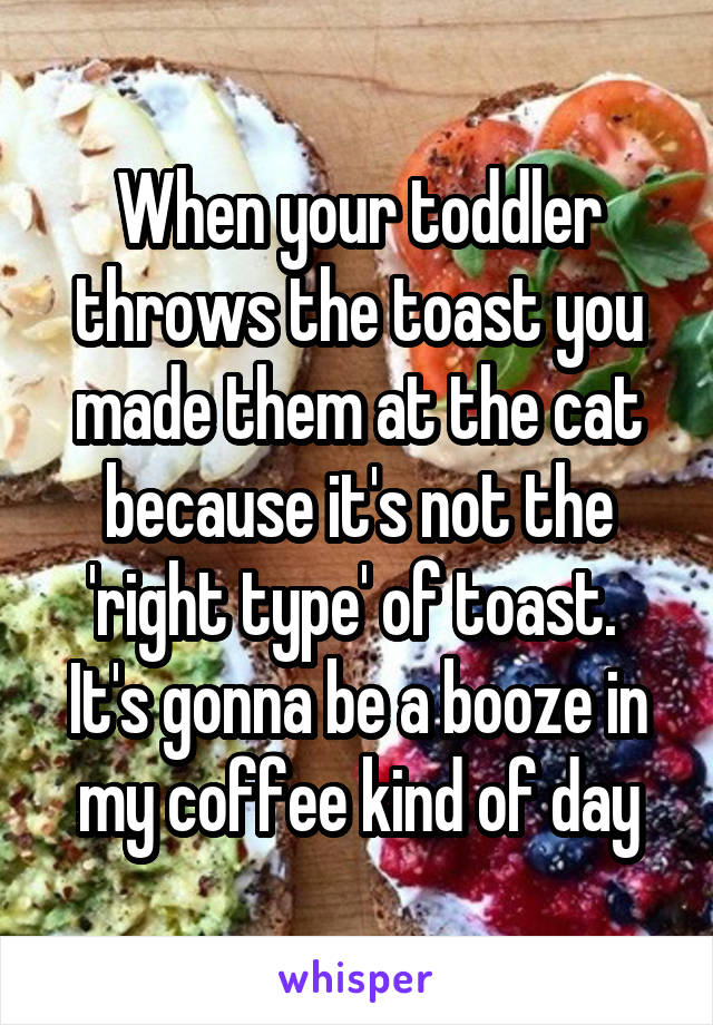 When your toddler throws the toast you made them at the cat because it's not the 'right type' of toast.  It's gonna be a booze in my coffee kind of day