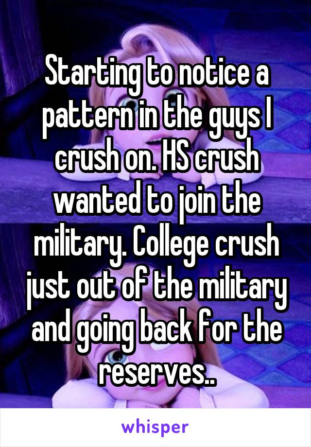 Starting to notice a pattern in the guys I crush on. HS crush wanted to join the military. College crush just out of the military and going back for the reserves..