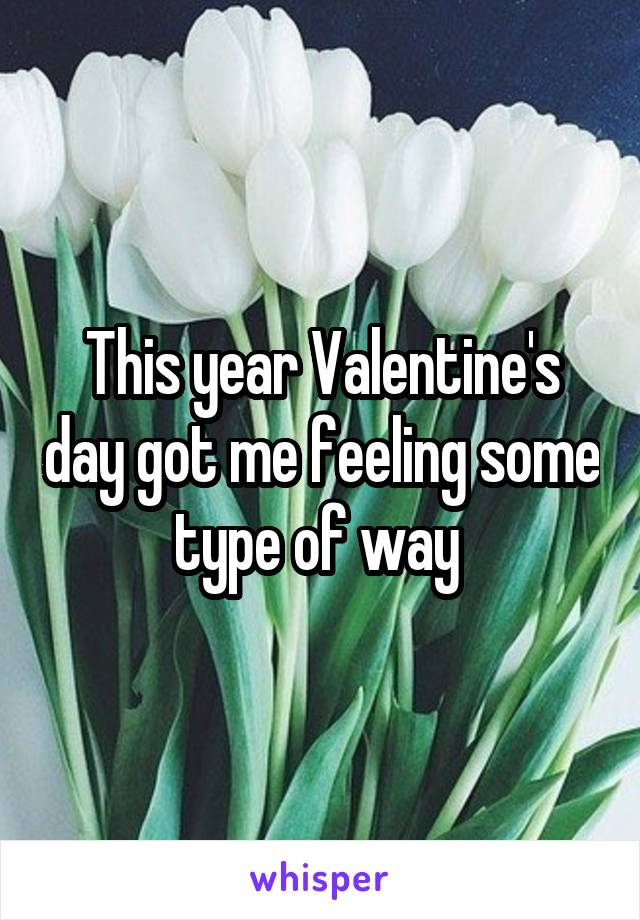 This year Valentine's day got me feeling some type of way