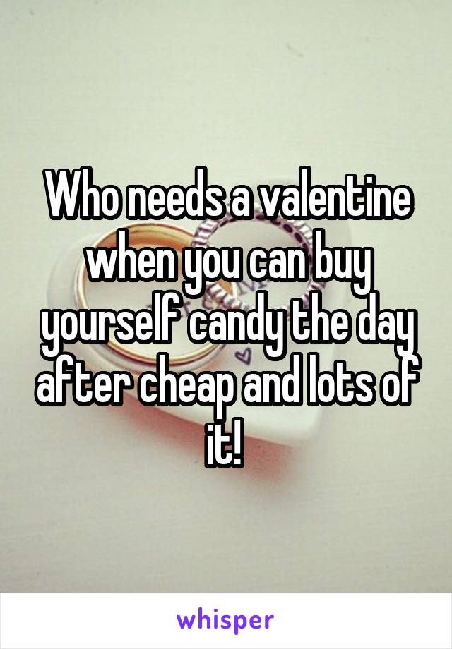 Who needs a valentine when you can buy yourself candy the day after cheap and lots of it!