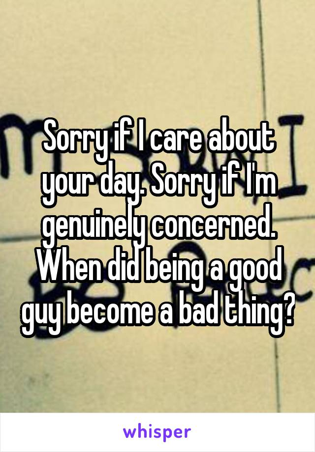 Sorry if I care about your day. Sorry if I'm genuinely concerned. When did being a good guy become a bad thing?