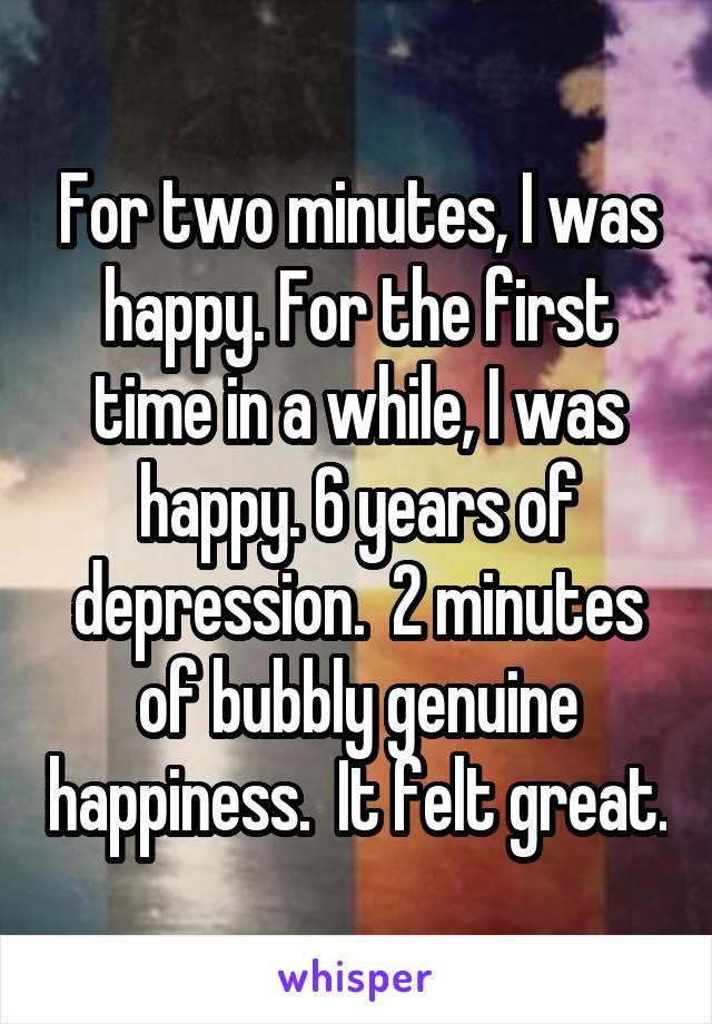 For two minutes, I was happy. For the first time in a while, I was happy. 6 years of depression.  2 minutes of bubbly genuine happiness.  It felt great.