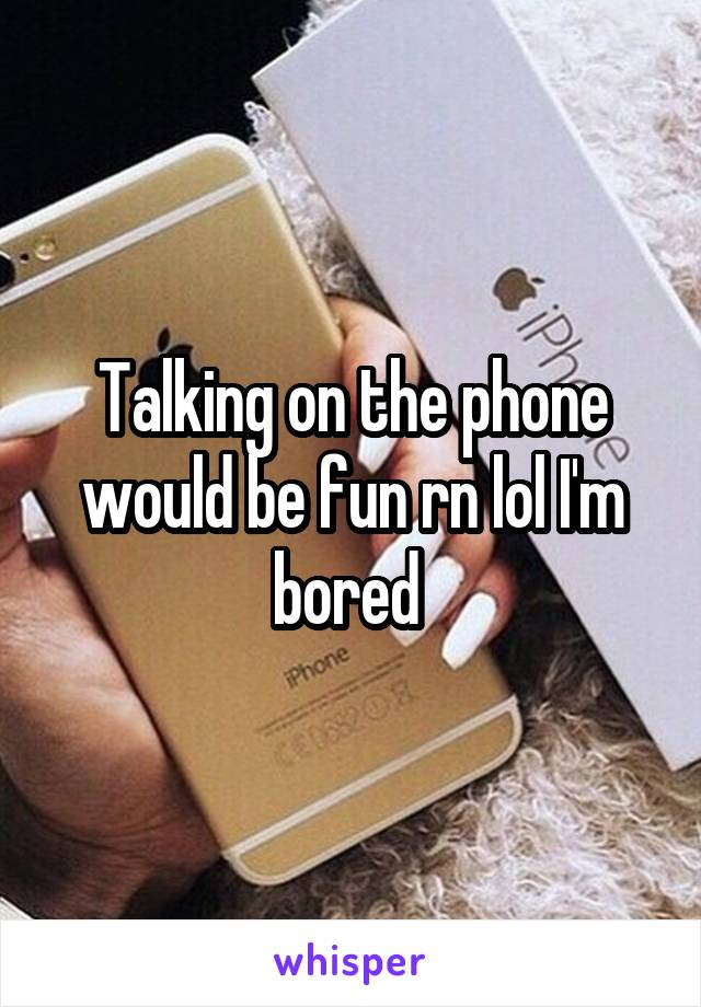 Talking on the phone would be fun rn lol I'm bored