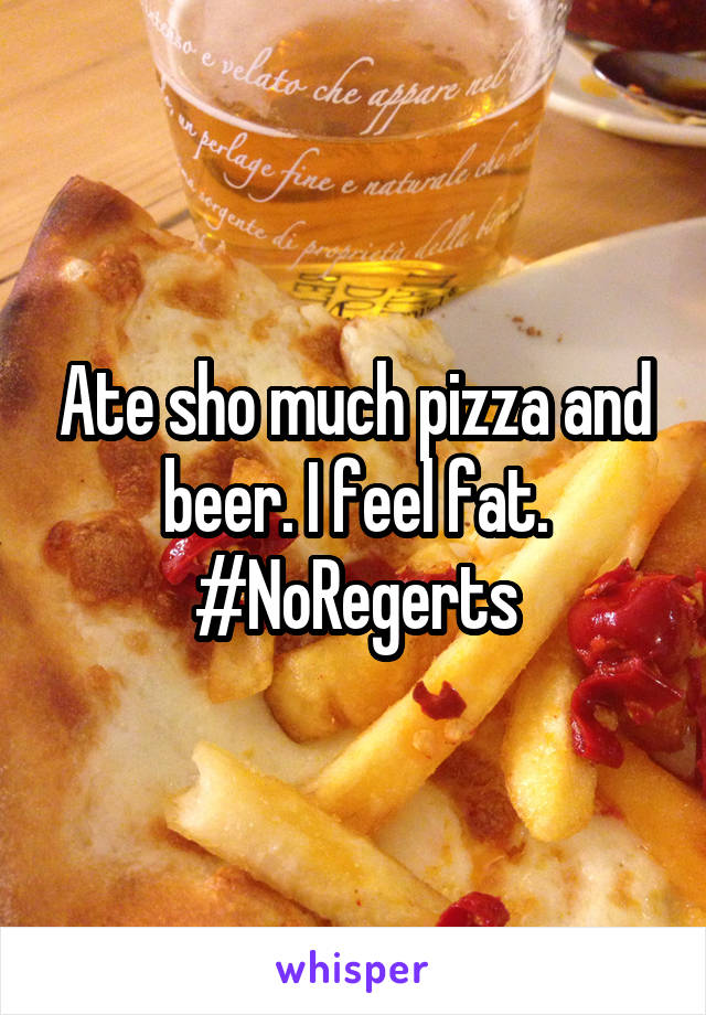 Ate sho much pizza and beer. I feel fat. #NoRegerts