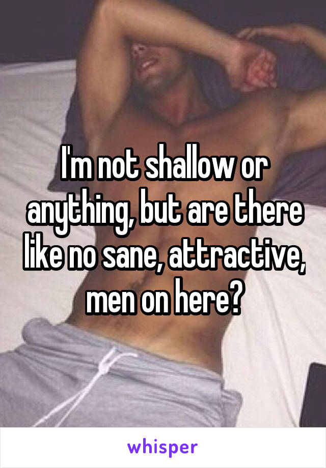 I'm not shallow or anything, but are there like no sane, attractive, men on here?