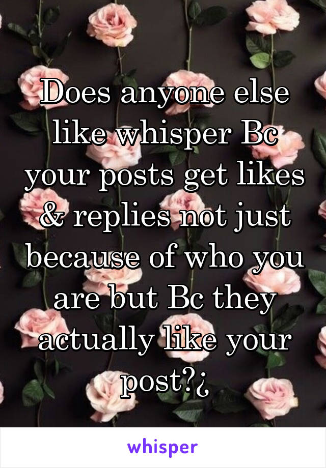 Does anyone else like whisper Bc your posts get likes & replies not just because of who you are but Bc they actually like your post?¿