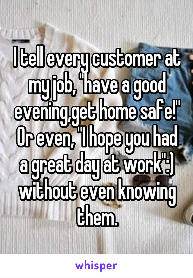 """I tell every customer at my job, """"have a good evening,get home safe!"""" Or even, """"I hope you had a great day at work"""":) without even knowing them."""
