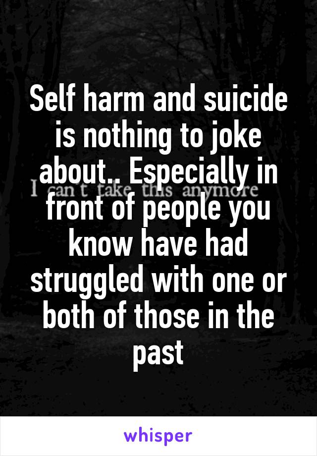 Self harm and suicide is nothing to joke about.. Especially in front of people you know have had struggled with one or both of those in the past