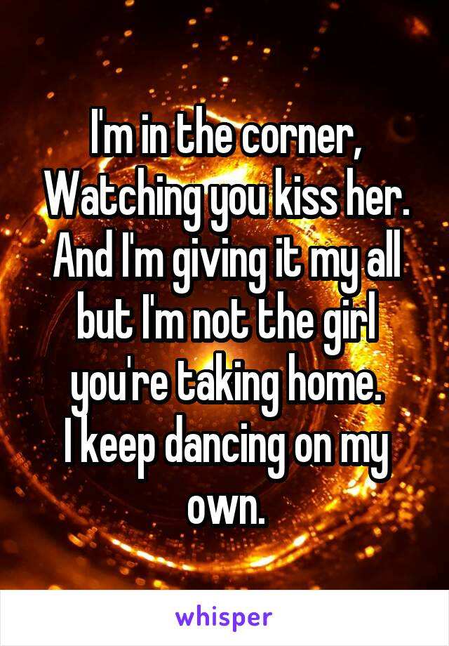 I'm in the corner, Watching you kiss her. And I'm giving it my all but I'm not the girl you're taking home. I keep dancing on my own.