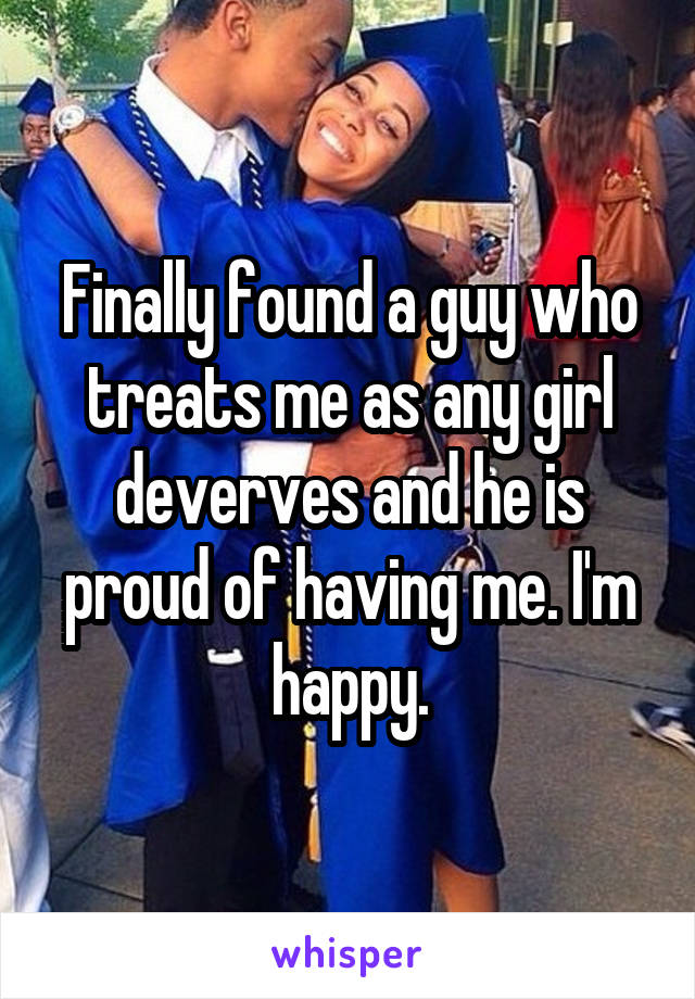 Finally found a guy who treats me as any girl deverves and he is proud of having me. I'm happy.