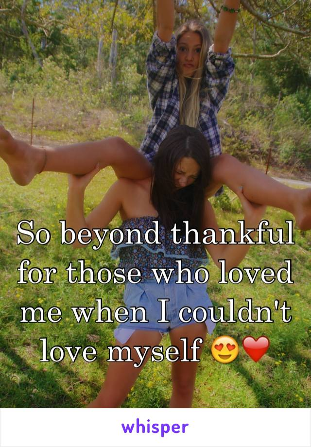 So beyond thankful for those who loved me when I couldn't love myself 😍❤️