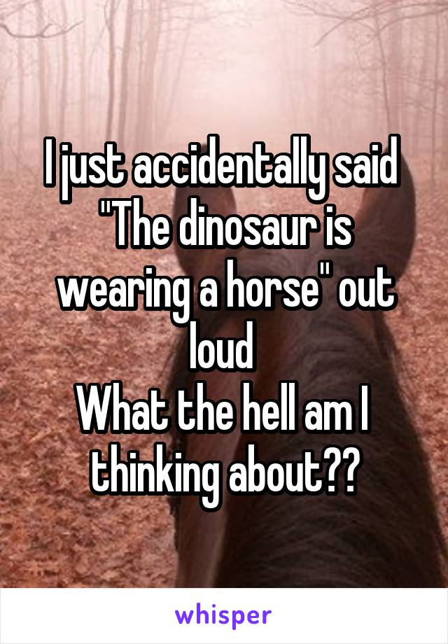 """I just accidentally said  """"The dinosaur is wearing a horse"""" out loud  What the hell am I  thinking about??"""