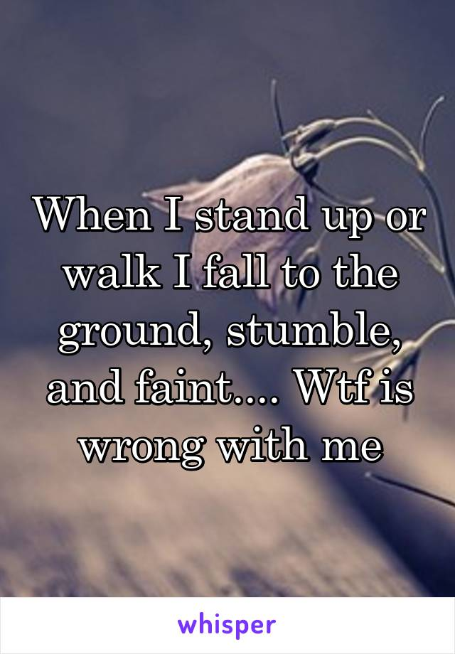 When I stand up or walk I fall to the ground, stumble, and faint.... Wtf is wrong with me