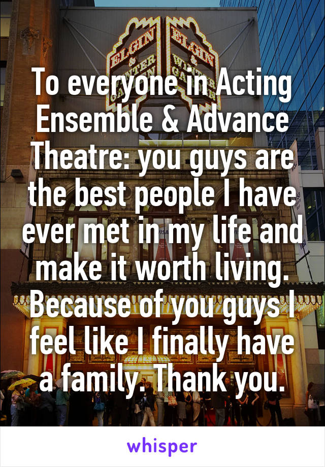 To everyone in Acting Ensemble & Advance Theatre: you guys are the best people I have ever met in my life and make it worth living. Because of you guys I feel like I finally have a family. Thank you.