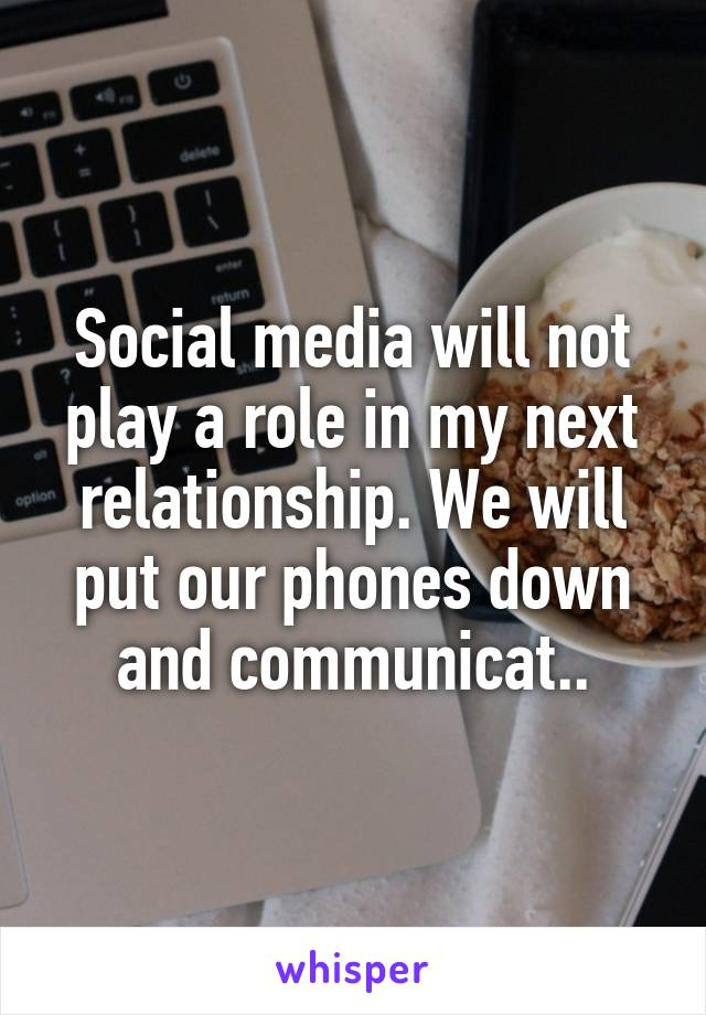 Social media will not play a role in my next relationship. We will put our phones down and communicat..