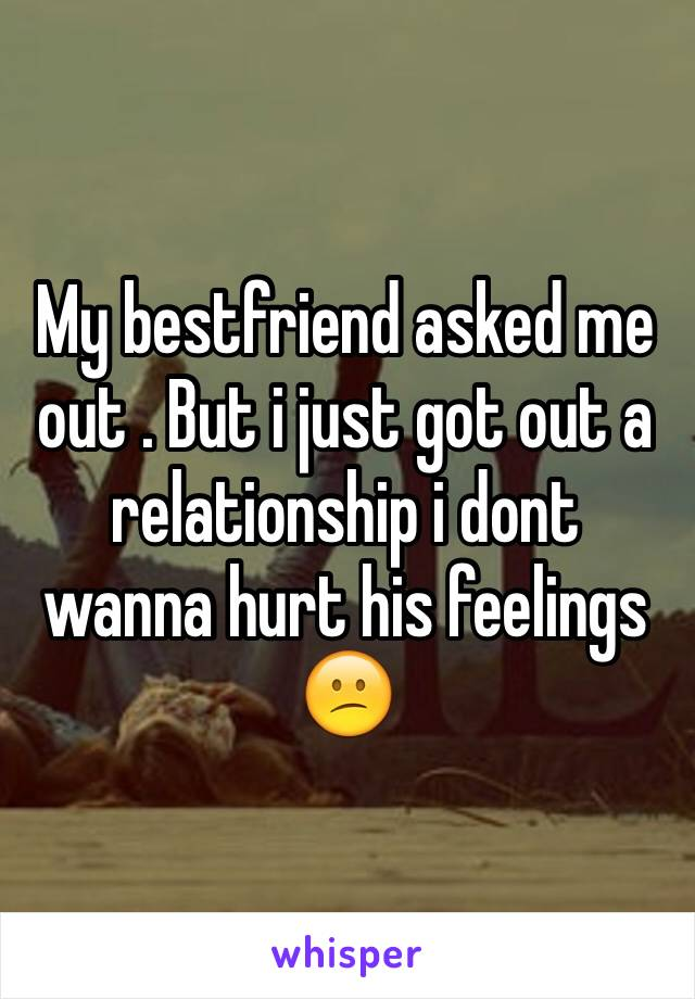 My bestfriend asked me out . But i just got out a relationship i dont wanna hurt his feelings 😕