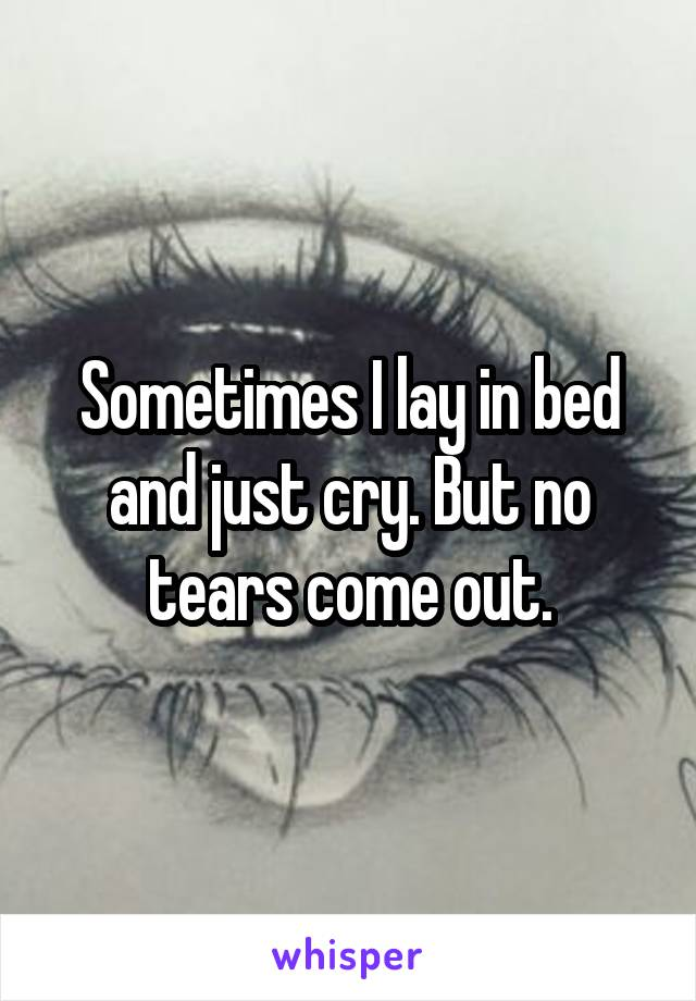 Sometimes I lay in bed and just cry. But no tears come out.