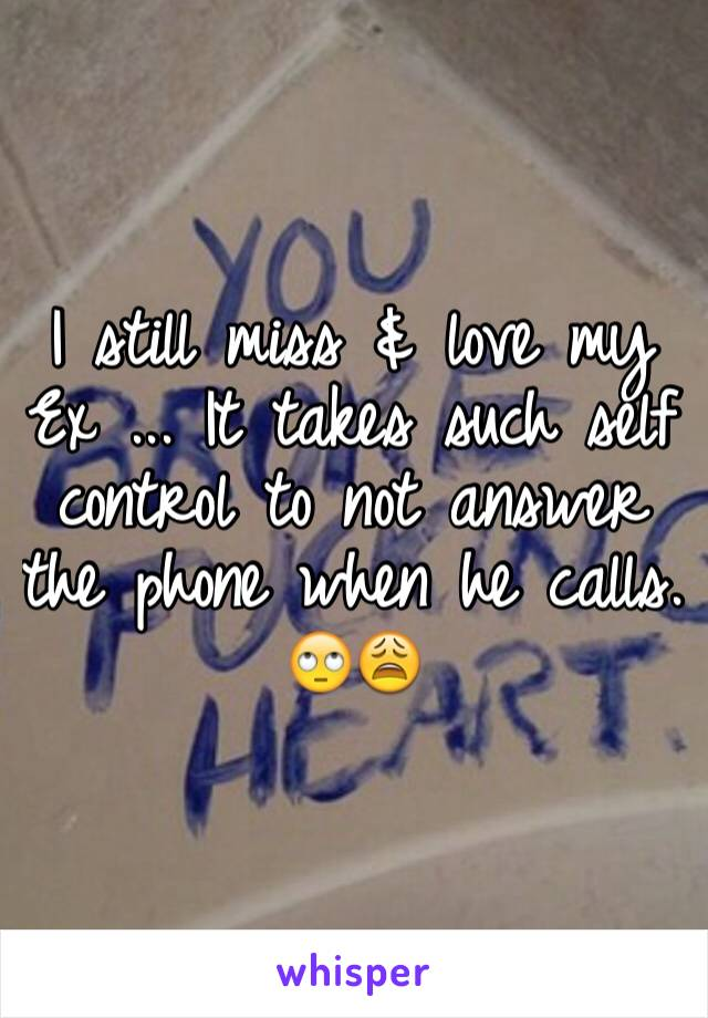 I still miss & love my Ex ... It takes such self control to not answer the phone when he calls. 🙄😩