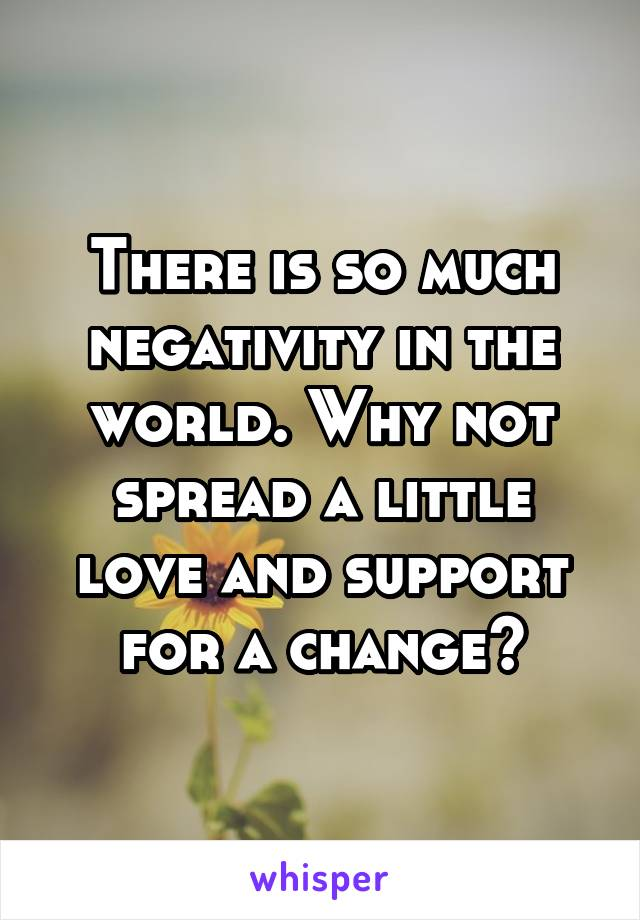 There is so much negativity in the world. Why not spread a little love and support for a change?