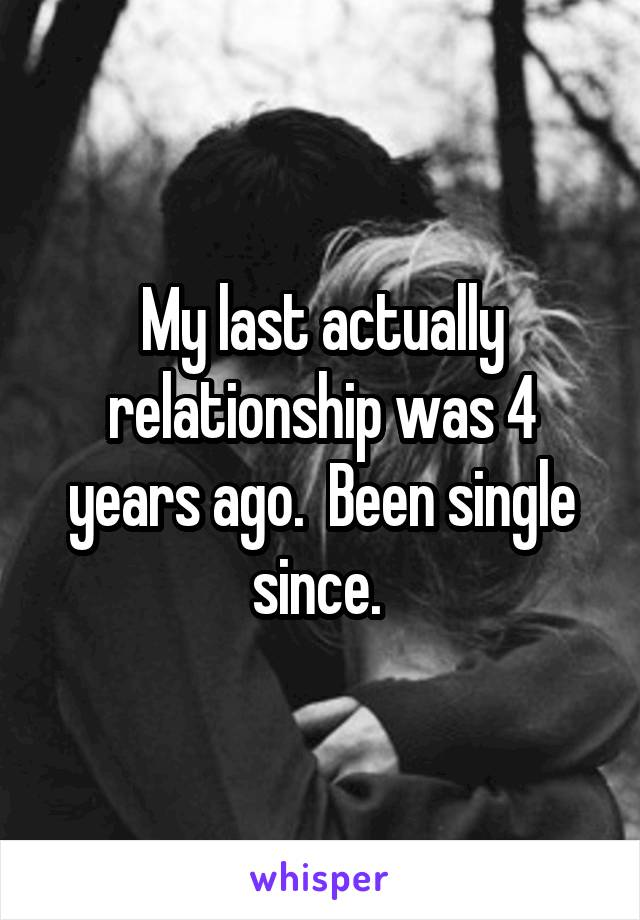 My last actually relationship was 4 years ago.  Been single since.