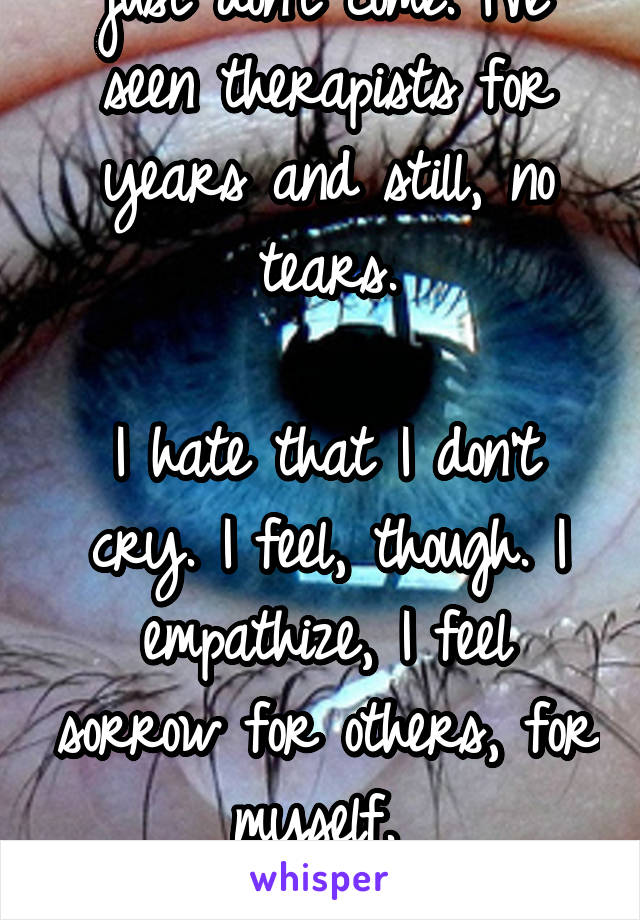 I don't cry. The tears just don't come. I've seen therapists for years and still, no tears.  I hate that I don't cry. I feel, though. I empathize, I feel sorrow for others, for myself.   But no tears.