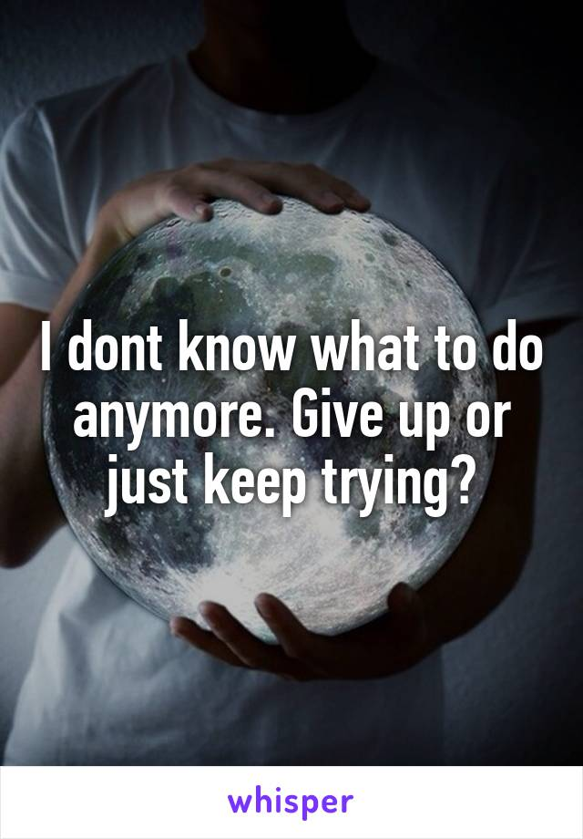 I dont know what to do anymore. Give up or just keep trying?