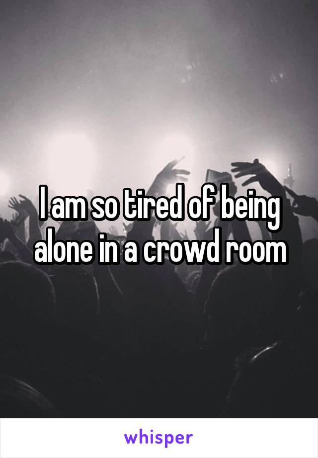 I am so tired of being alone in a crowd room