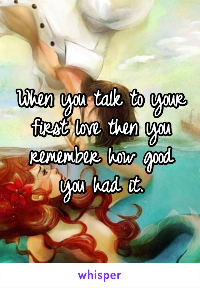 When you talk to your first love then you remember how good you had it.