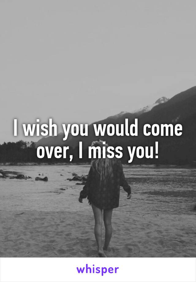 I wish you would come over, I miss you!