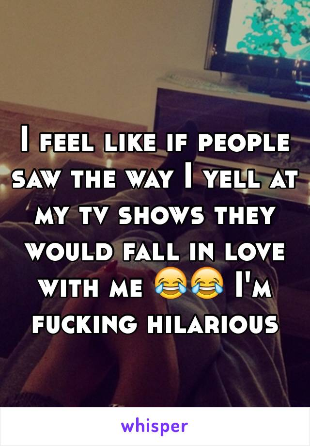I feel like if people saw the way I yell at my tv shows they would fall in love with me 😂😂 I'm fucking hilarious