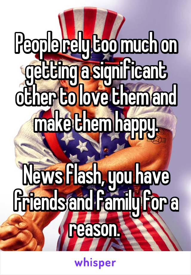 People rely too much on getting a significant other to love them and make them happy.  News flash, you have friends and family for a reason.