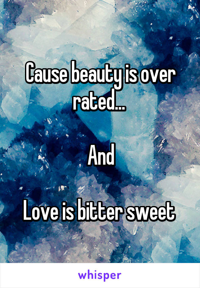Cause beauty is over rated...   And  Love is bitter sweet