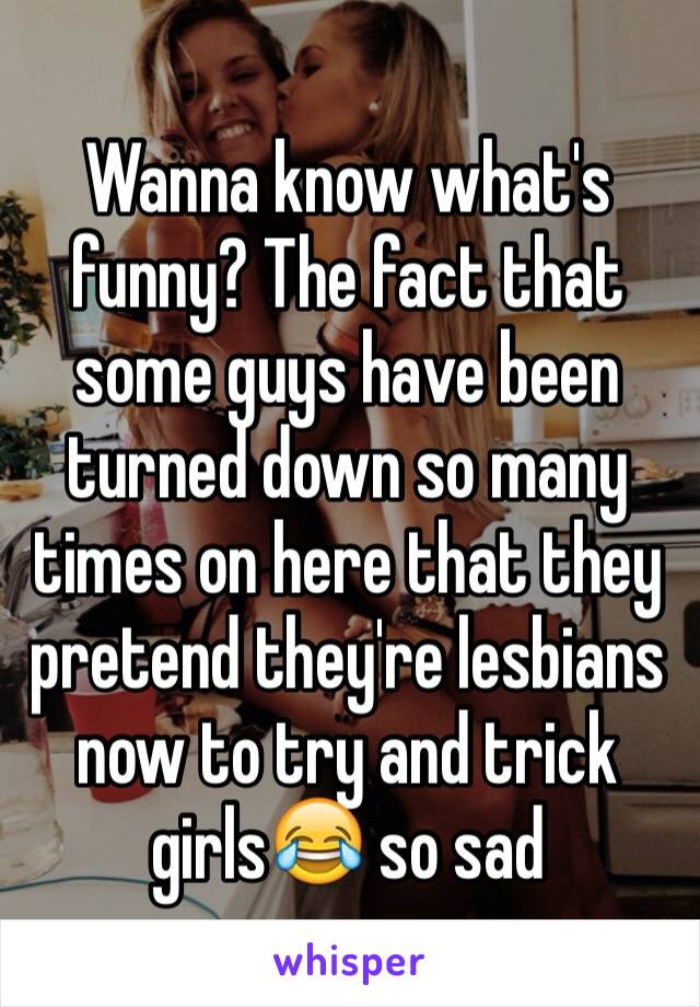 Wanna know what's funny? The fact that some guys have been turned down so many times on here that they pretend they're lesbians now to try and trick girls😂 so sad