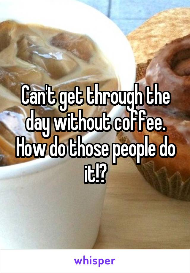 Can't get through the day without coffee. How do those people do it!?