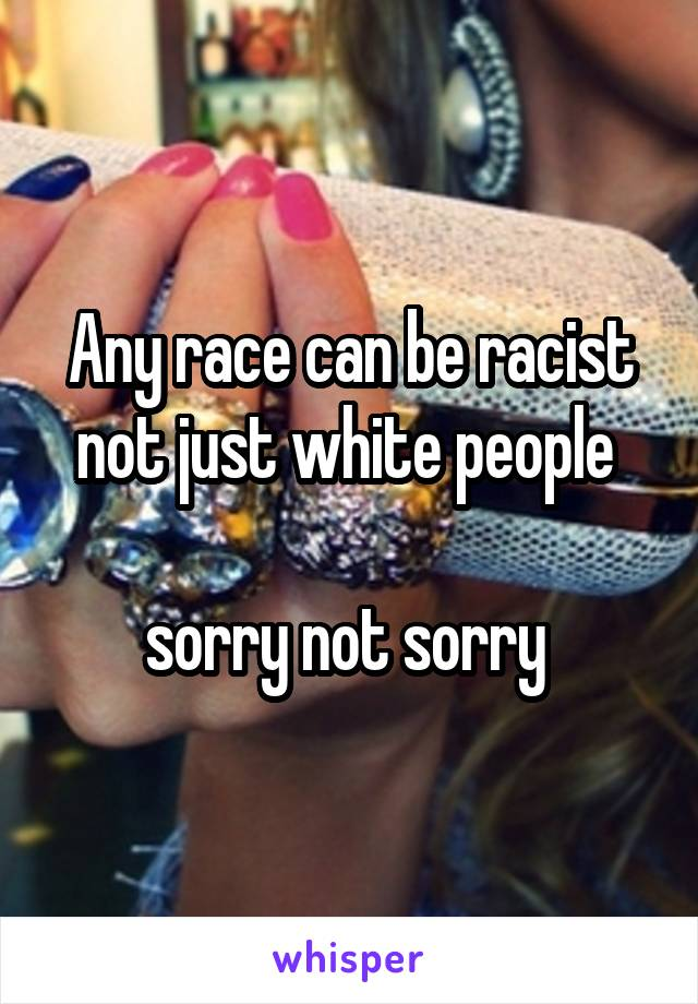 Any race can be racist not just white people   sorry not sorry