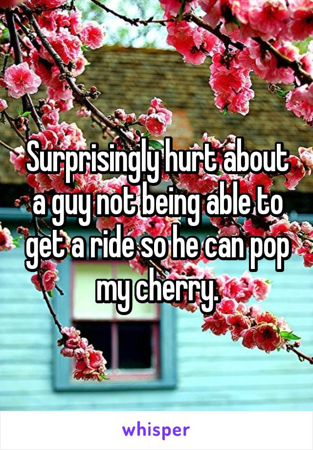 Surprisingly hurt about a guy not being able to get a ride so he can pop my cherry.