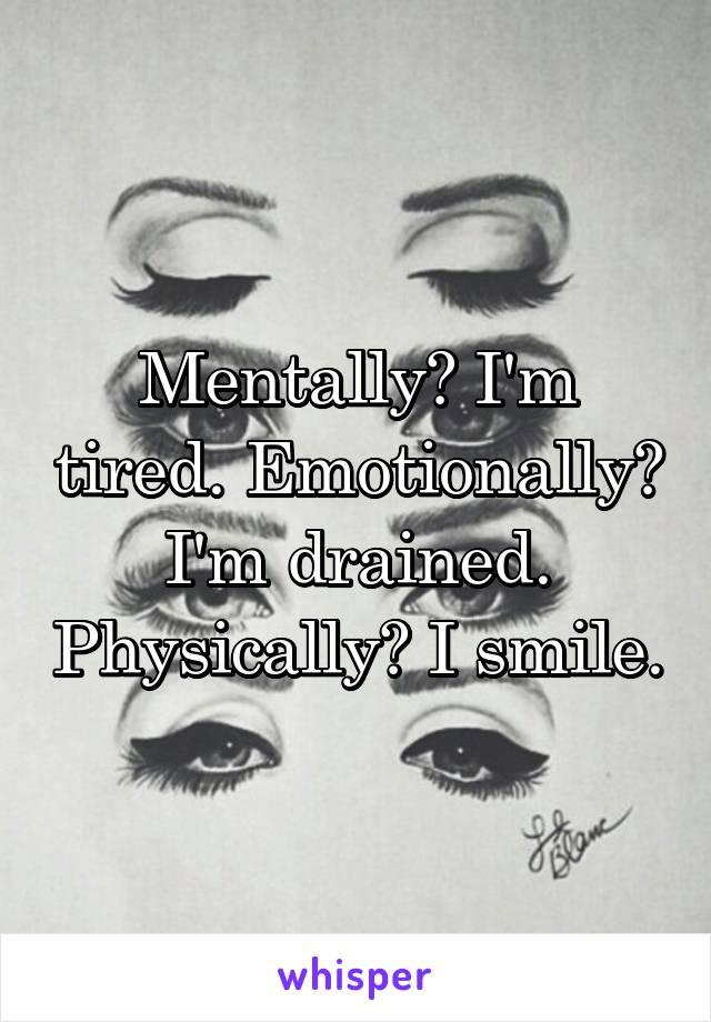 Mentally? I'm tired. Emotionally? I'm drained. Physically? I smile.