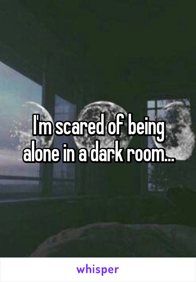 I'm scared of being alone in a dark room...
