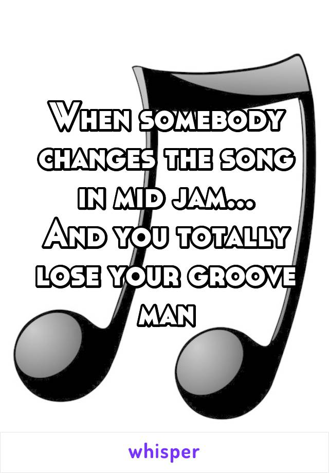 When somebody changes the song in mid jam... And you totally lose your groove man