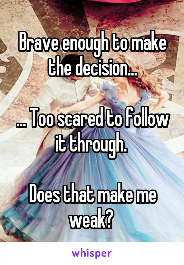 Brave enough to make the decision...  ... Too scared to follow it through.   Does that make me weak?