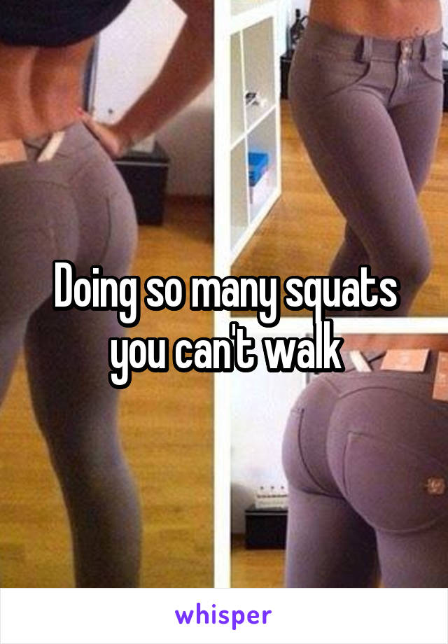 Doing so many squats you can't walk