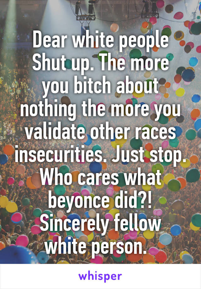 Dear white people Shut up. The more you bitch about nothing the more you validate other races insecurities. Just stop. Who cares what beyonce did?! Sincerely fellow white person.