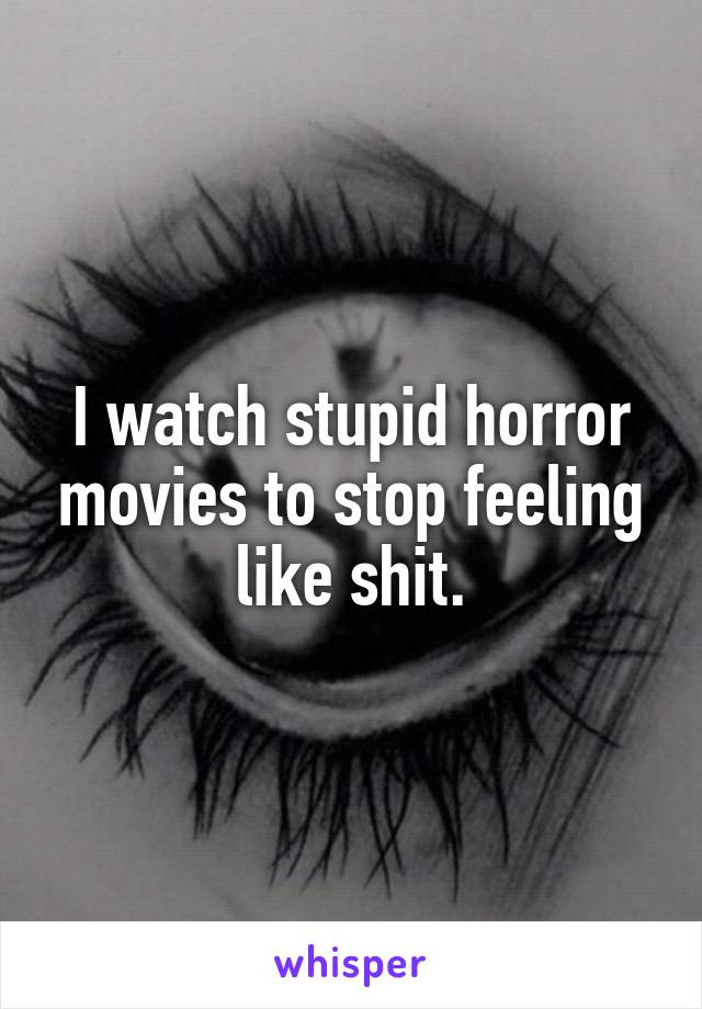 I watch stupid horror movies to stop feeling like shit.